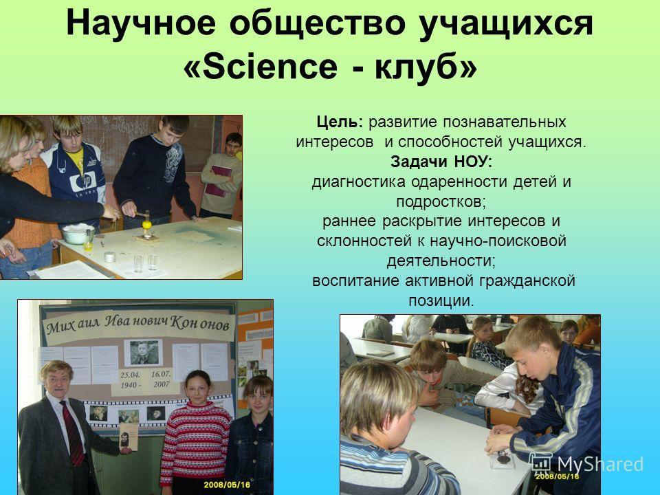 Научное общество учащихся «Science - клуб» Цель: развитие познавательных интересов и способностей учащихся. Задачи НОУ: диагностика одаренности детей и подростков; раннее раскрытие интересов и склонностей к научно-поисковой деятельности; воспитание а