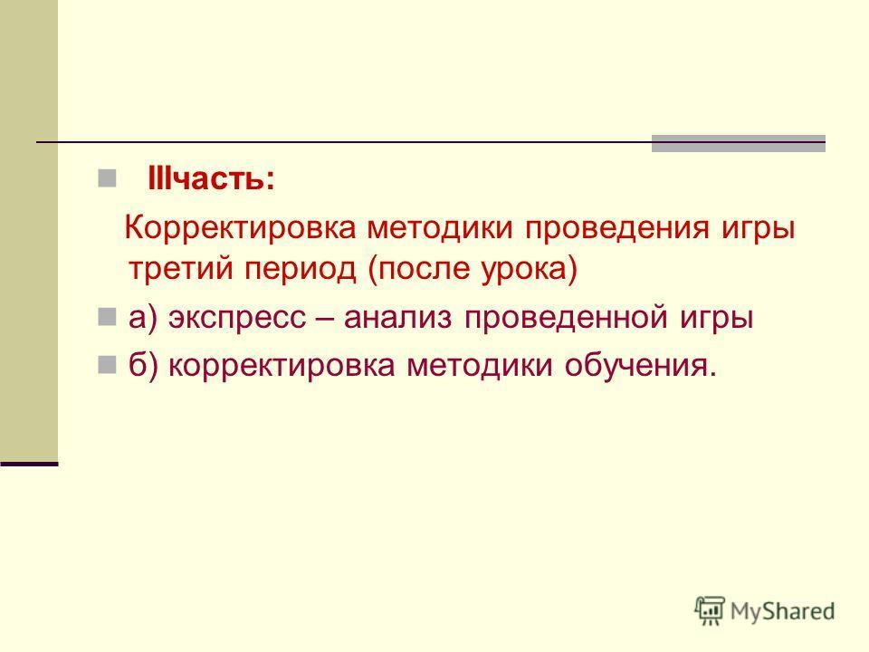 IIIчасть: Корректировка методики проведения игры третий период (после урока) а) экспресс – анализ проведенной игры б) корректировка методики обучения.