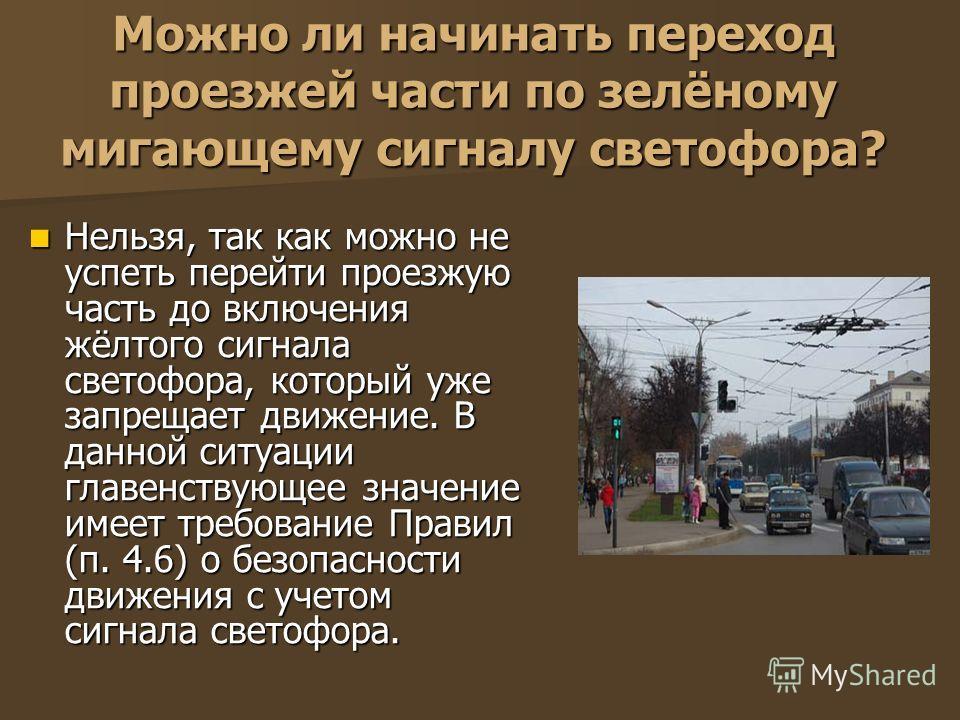 Можно ли начинать переход проезжей части по зелёному мигающему сигналу светофора? Нельзя, так как можно не успеть перейти проезжую часть до включения жёлтого сигнала светофора, который уже запрещает движение. В данной ситуации главенствующее значение