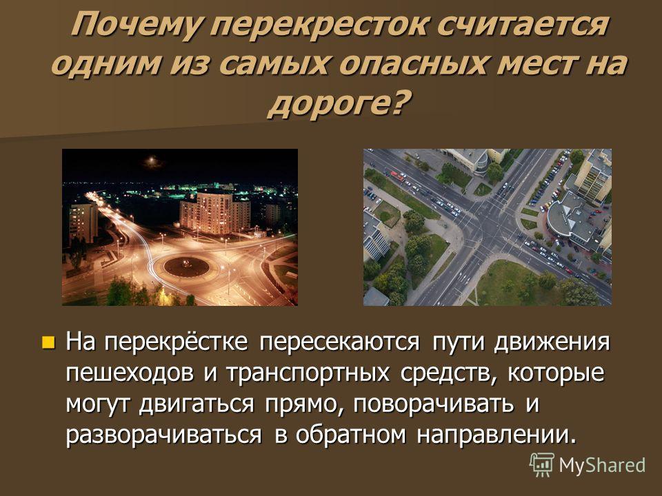 Почему перекресток считается одним из самых опасных мест на дороге? На перекрёстке пересекаются пути движения пешеходов и транспортных средств, которые могут двигаться прямо, поворачивать и разворачиваться в обратном направлении. На перекрёстке перес