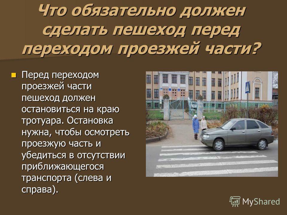 Что обязательно должен сделать пешеход перед переходом проезжей части? Перед переходом проезжей части пешеход должен остановиться на краю тротуара. Остановка нужна, чтобы осмотреть проезжую часть и убедиться в отсутствии приближающегося транспорта (с