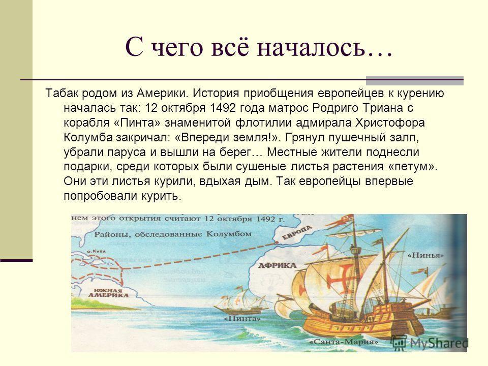 С чего всё началось… Табак родом из Америки. История приобщения европейцев к курению началась так: 12 октября 1492 года матрос Родриго Триана с корабля «Пинта» знаменитой флотилии адмирала Христофора Колумба закричал: «Впереди земля!». Грянул пушечны