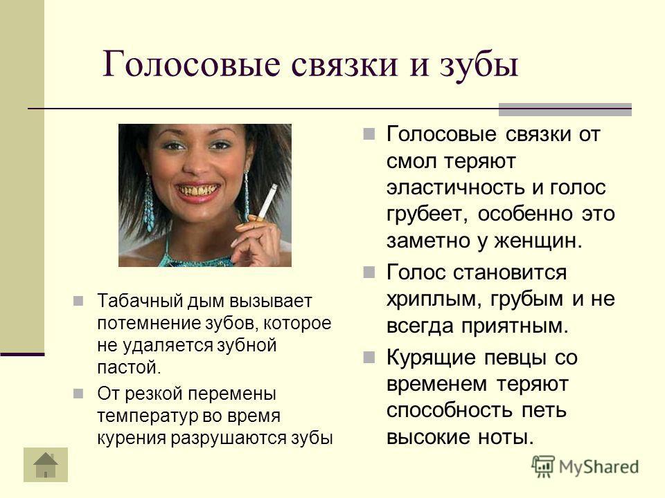 Голосовые связки и зубы Табачный дым вызывает потемнение зубов, которое не удаляется зубной пастой. От резкой перемены температур во время курения разрушаются зубы Голосовые связки от смол теряют эластичность и голос грубеет, особенно это заметно у ж
