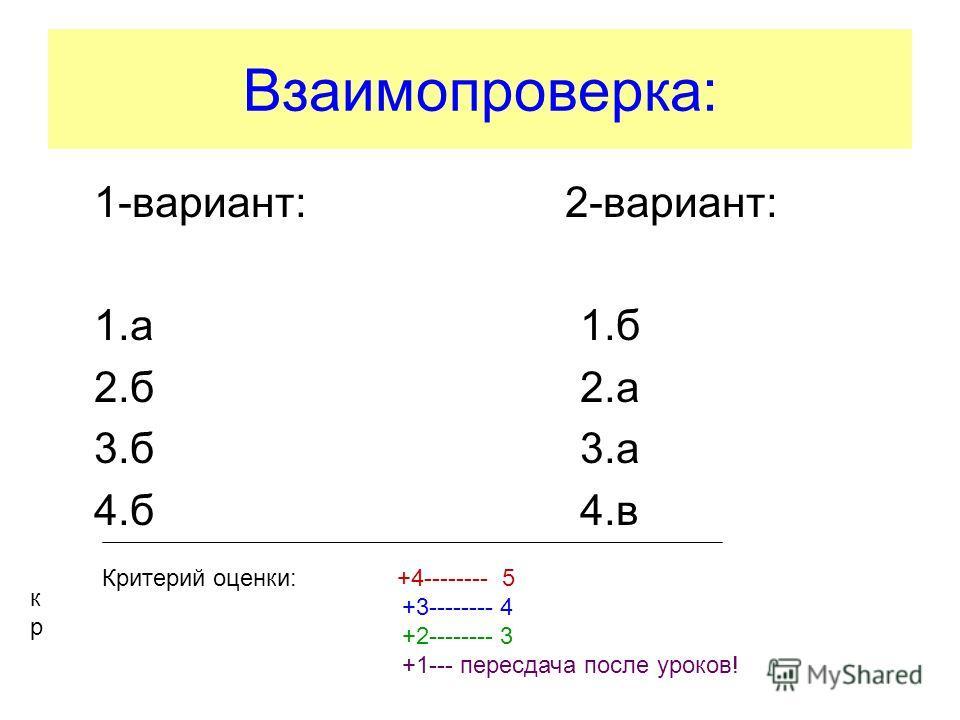 Взаимопроверка: 1-вариант: 2-вариант: 1.а 1.б 2.б 2.а 3.б 3.а 4.б 4.в кркр Критерий оценки: +4-------- 5 +3-------- 4 +2-------- 3 +1--- пересдача после уроков!