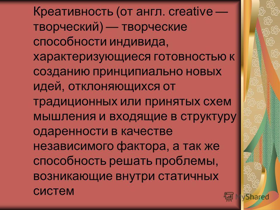 Креативность (от англ. creative творческий) творческие способности индивида, характеризующиеся готовностью к созданию принципиально новых идей, отклоняющихся от традиционных или принятых схем мышления и входящие в структуру одаренности в качестве нез