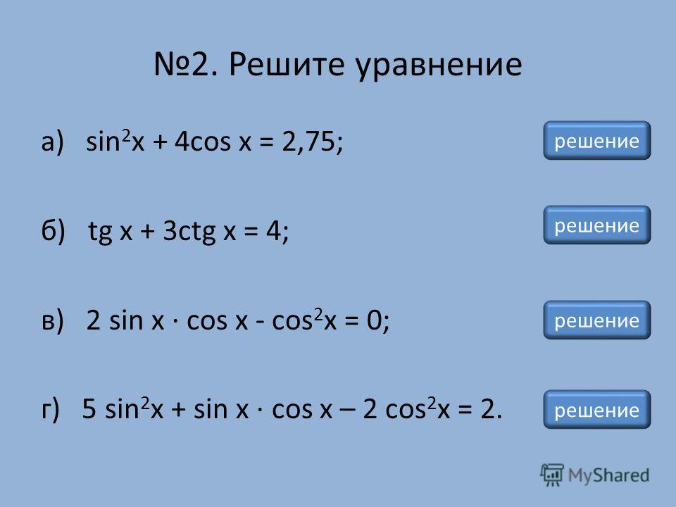 2. Решите уравнение а) sin 2 x + 4cos x = 2,75; б) tg x + 3ctg x = 4; в) 2 sin х · cos х - cos 2 x = 0; г) 5 sin 2 x + sin х · cos х – 2 cos 2 x = 2. решение