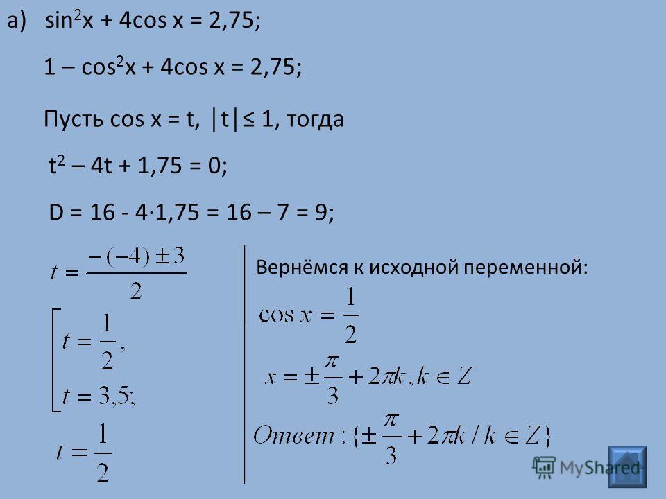 1 – cos 2 x + 4cos x = 2,75; Пусть cos x = t, t 1, тогда t 2 – 4t + 1,75 = 0; D = 16 - 4·1,75 = 16 – 7 = 9; а) sin 2 x + 4cos x = 2,75; Вернёмся к исходной переменной: