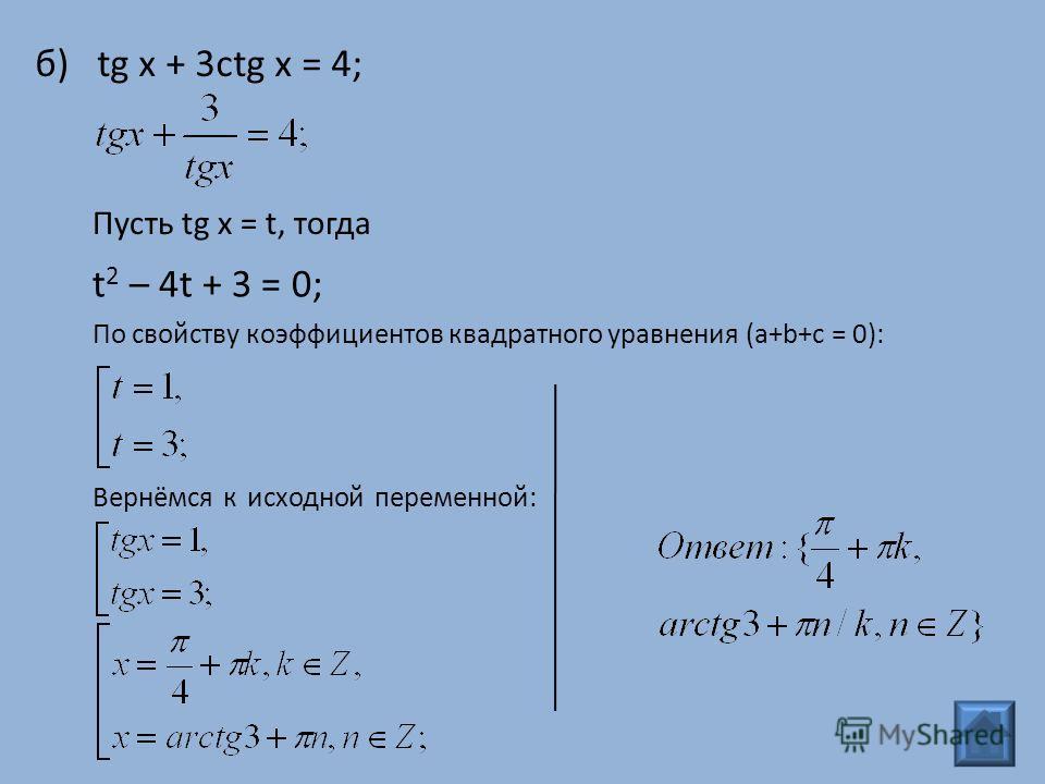 б) tg x + 3ctg x = 4; Пусть tg x = t, тогда t 2 – 4t + 3 = 0; По свойству коэффициентов квадратного уравнения (a+b+c = 0): Вернёмся к исходной переменной: