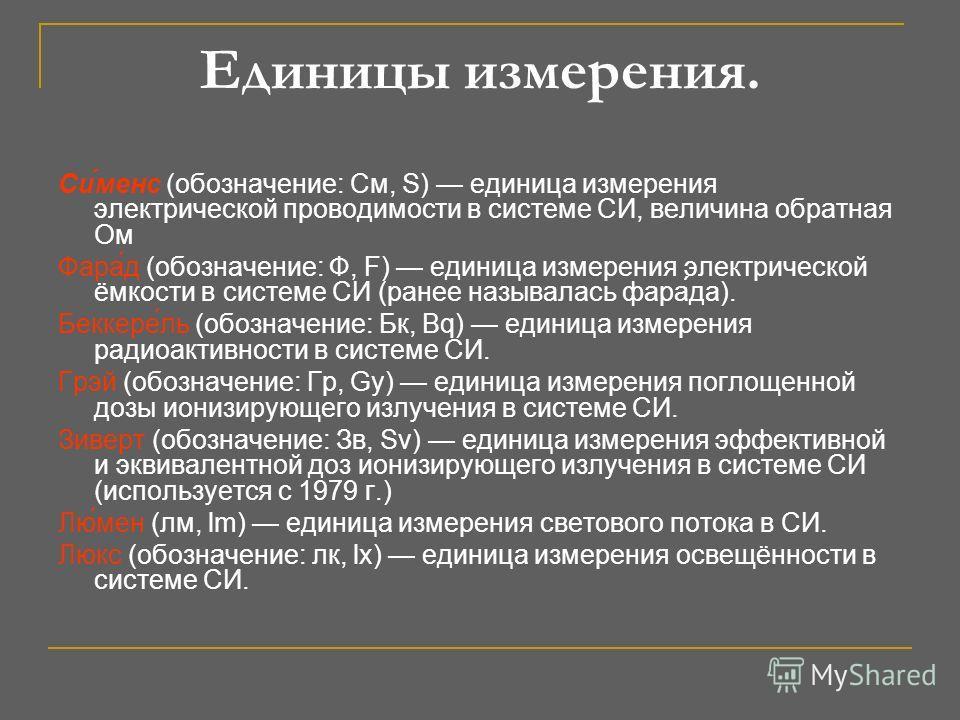 Единицы измерения. Си́менс (обозначение: См, S) единица измерения электрической проводимости в системе СИ, величина обратная Ом Фара́д (обозначение: Ф, F) единица измерения электрической ёмкости в системе СИ (ранее называлась фара́да). Беккере́ль (об