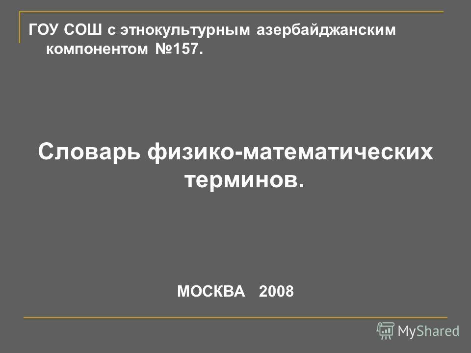 ГОУ СОШ с этнокультурным азербайджанским компонентом 157. Словарь физико-математических терминов. МОСКВА 2008