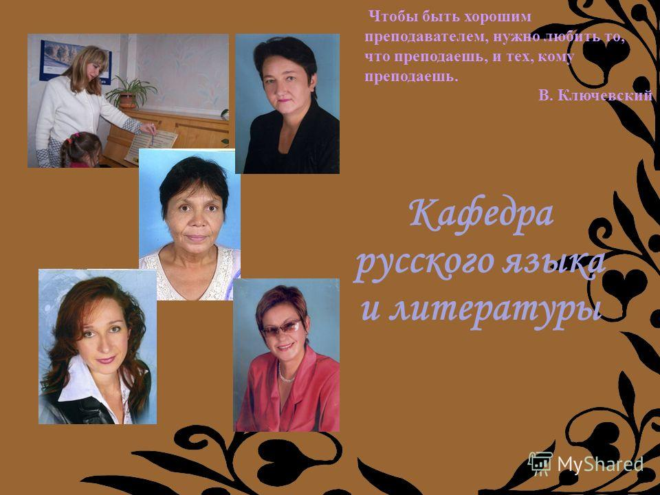 Кафедра русского языка и литературы Чтобы быть хорошим преподавателем, нужно любить то, что преподаешь, и тех, кому преподаешь. В. Ключевский