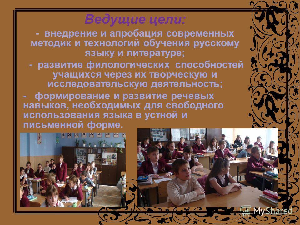 Ведущие цели: - внедрение и апробация современных методик и технологий обучения русскому языку и литературе; - развитие филологических способностей учащихся через их творческую и исследовательскую деятельность; - формирование и развитие речевых навык