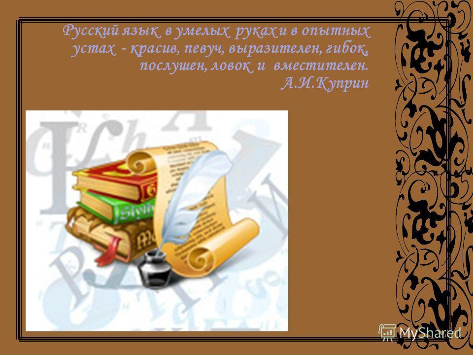 Русский язык в умелых руках и в опытных устах - красив, певуч, выразителен, гибок, послушен, ловок и вместителен. А.И.Куприн