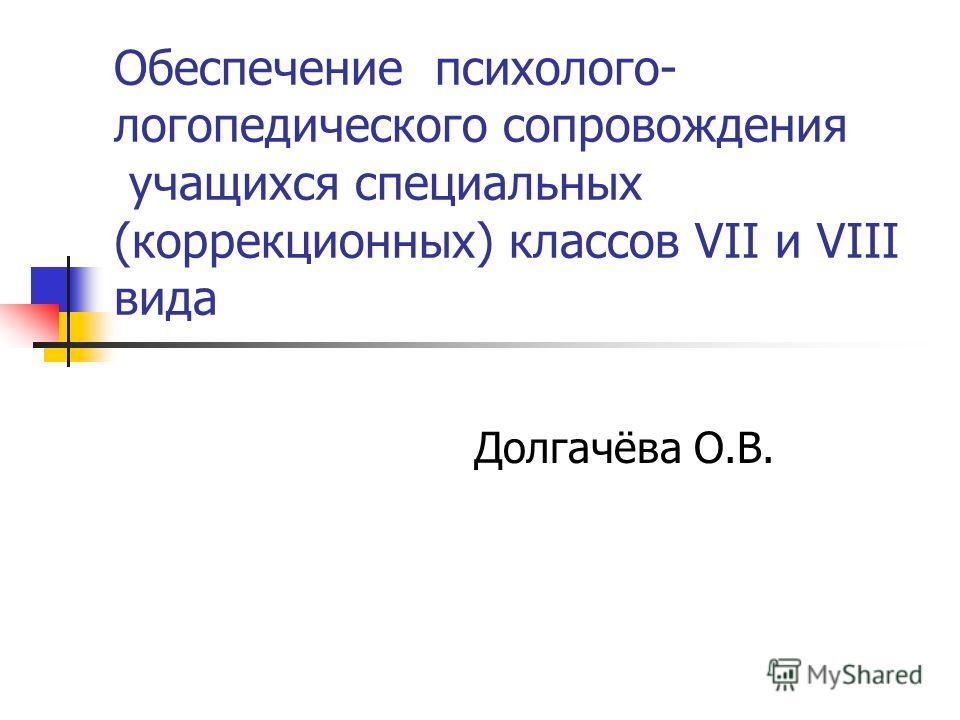 Обеспечение психолого- логопедического сопровождения учащихся специальных (коррекционных) классов VII и VIII вида Долгачёва О.В.