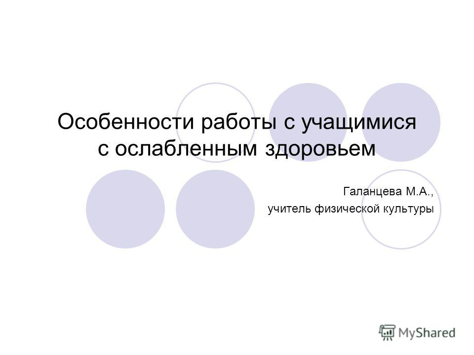 Особенности работы с учащимися с ослабленным здоровьем Галанцева М.А., учитель физической культуры