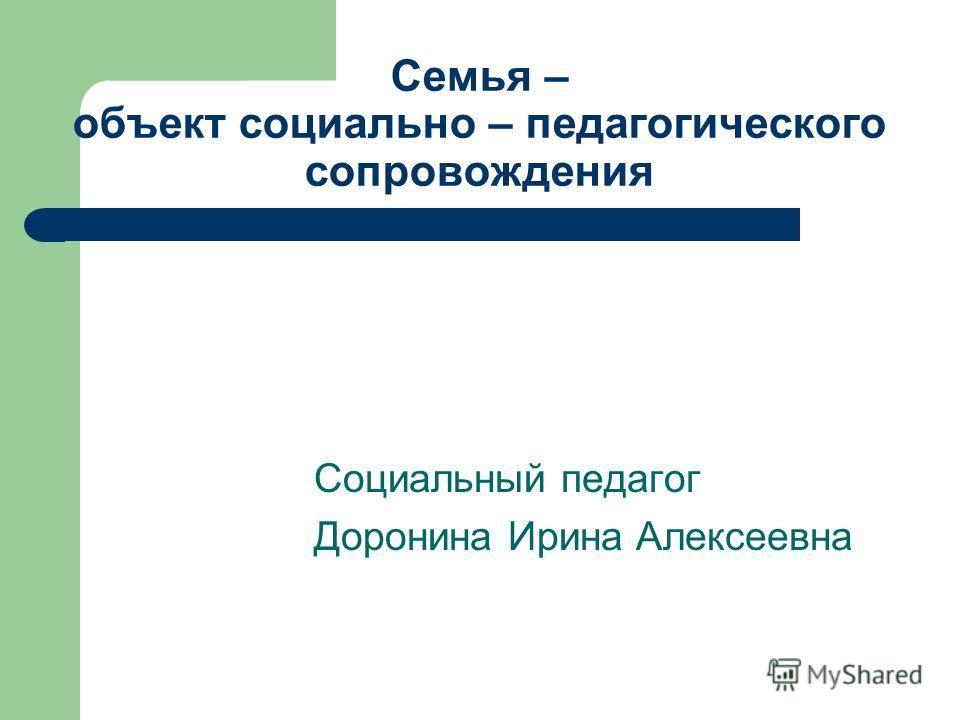 Семья – объект социально – педагогического сопровождения Социальный педагог Доронина Ирина Алексеевна