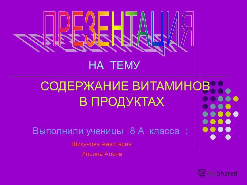 НА ТЕМУ СОДЕРЖАНИЕ ВИТАМИНОВ В ПРОДУКТАХ Выполнили ученицы 8 А класса : Шикунова Анастасия Ильина Алена