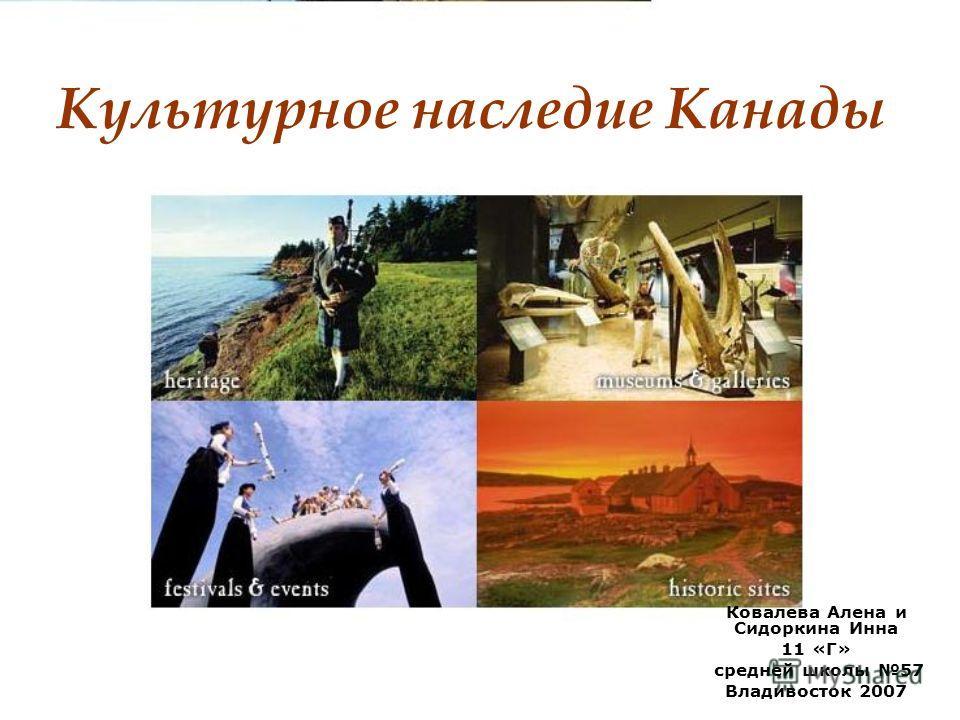 Культурное наследие Канады Ковалева Алена и Сидоркина Инна 11 «Г» средней школы 57 Владивосток 2007