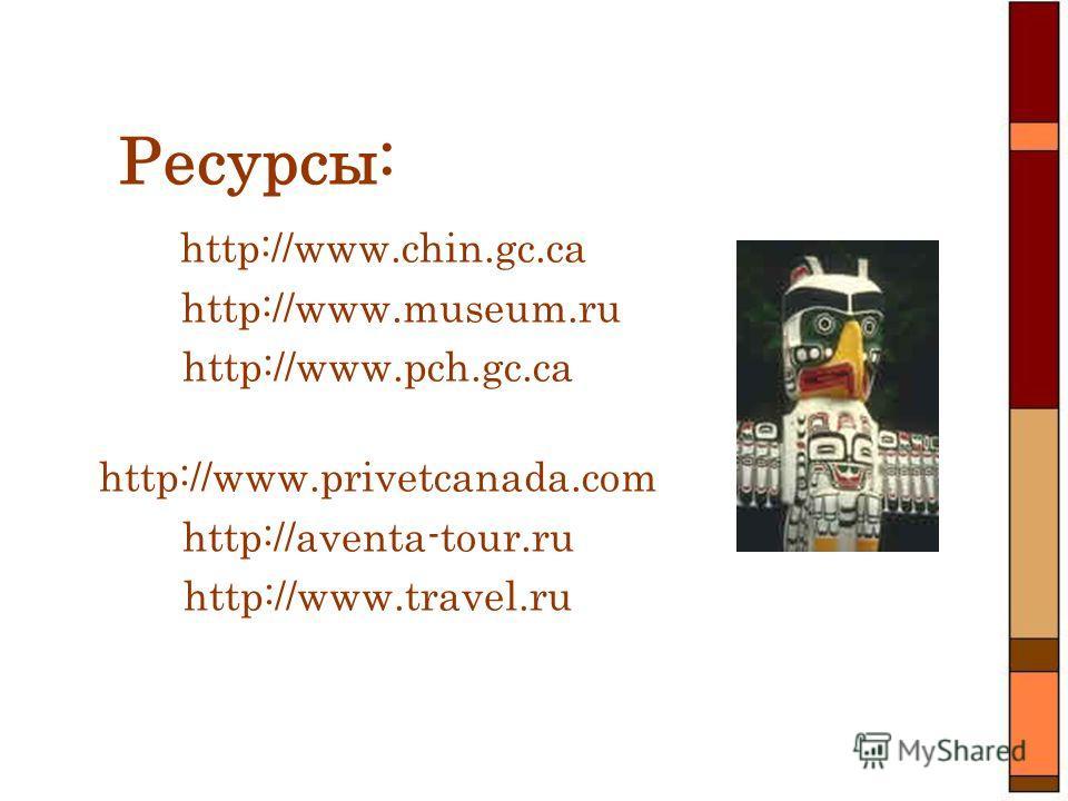 Ресурсы: http://www.chin.gc.ca http://www.museum.ru http://www.pch.gc.ca http://www.privetcanada.com http://aventa-tour.ru http://www.travel.ru