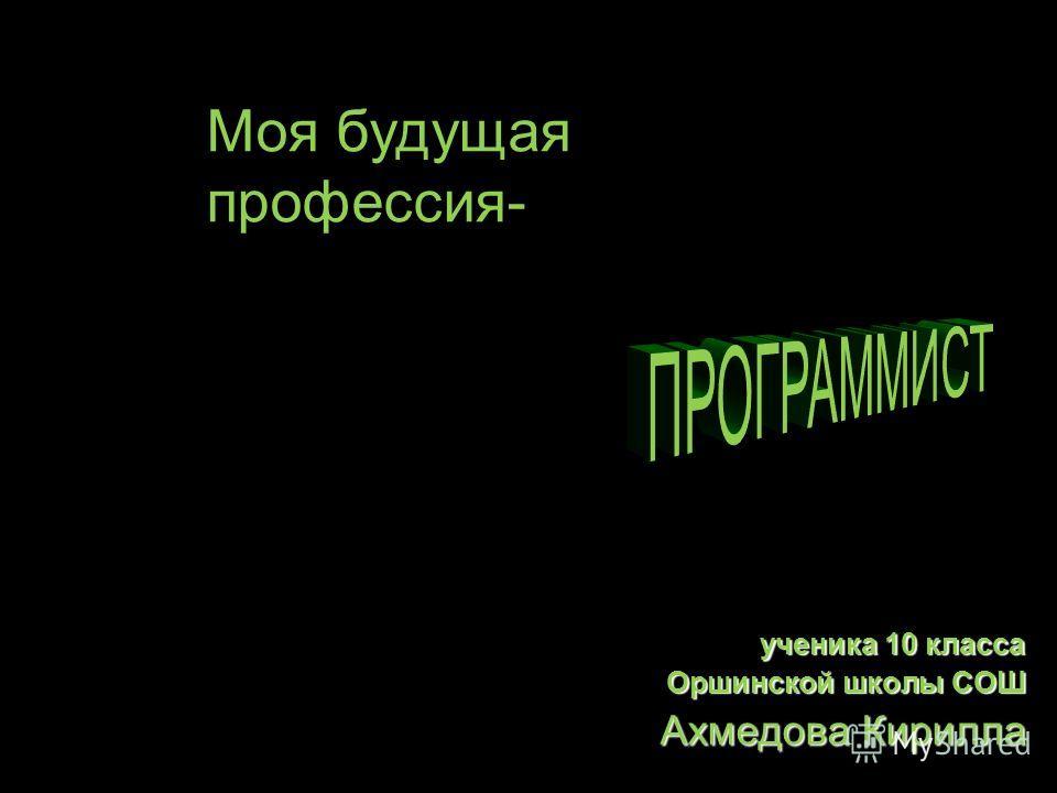 ученика 10 класса Оршинской школы СОШ Ахмедова Кирилла Моя будущая профессия-