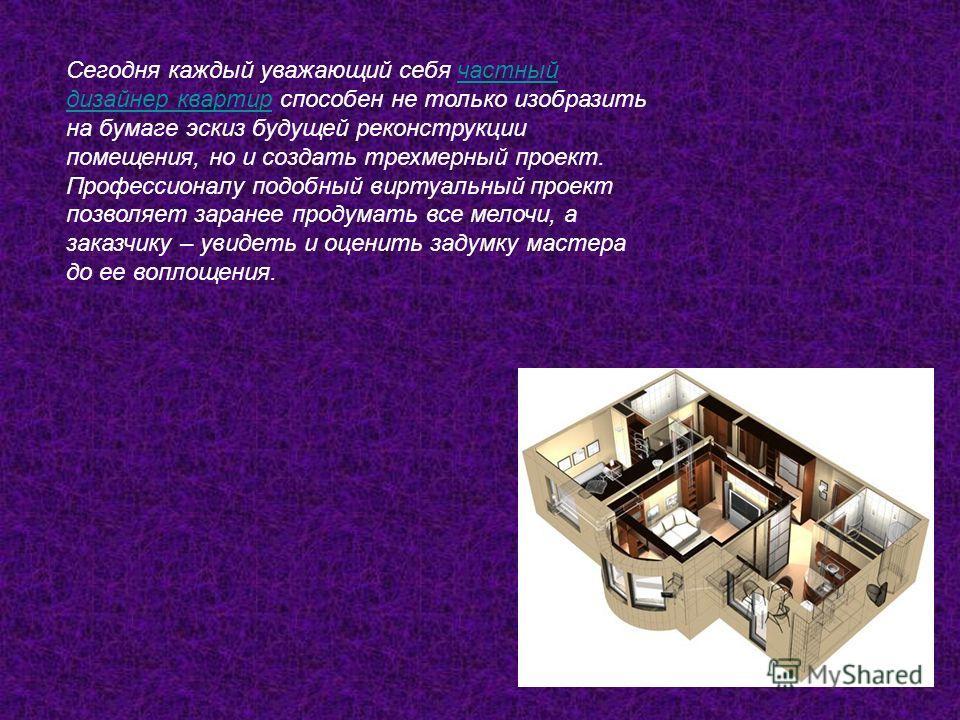 Сегодня каждый уважающий себя частный дизайнер квартир способен не только изобразить на бумаге эскиз будущей реконструкции помещения, но и создать трехмерный проект. Профессионалу подобный виртуальный проект позволяет заранее продумать все мелочи, а