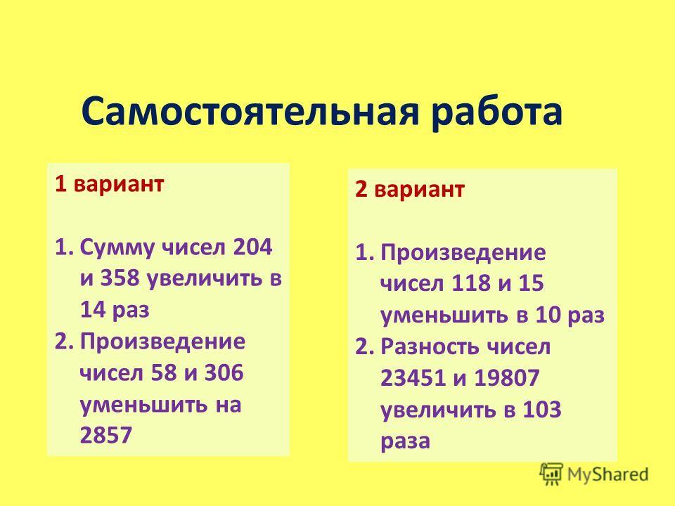 Самостоятельная работа 1 вариант 1.Сумму чисел 204 и 358 увеличить в 14 раз 2.Произведение чисел 58 и 306 уменьшить на 2857 2 вариант 1.Произведение чисел 118 и 15 уменьшить в 10 раз 2.Разность чисел 23451 и 19807 увеличить в 103 раза