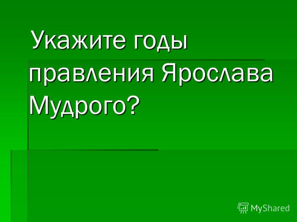 Укажите годы правления Ярослава Мудрого? Укажите годы правления Ярослава Мудрого?