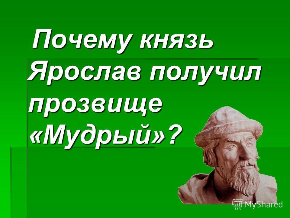 Почему князь Ярослав получил прозвище «Мудрый»? Почему князь Ярослав получил прозвище «Мудрый»?