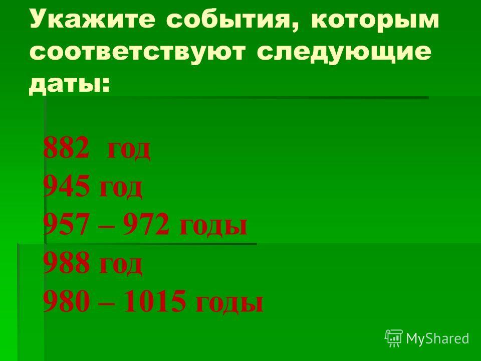 882 год 945 год 957 – 972 годы 988 год 980 – 1015 годы Укажите события, которым соответствуют следующие даты:
