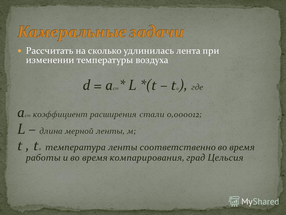 Рассчитать на сколько удлинилась лента при изменении температуры воздуха d = a cт * L *(t – t 0 ), где a cт коэффициент расширения стали 0,000012; L – длина мерной ленты, м; t, t 0 температура ленты соответственно во время работы и во время компариро