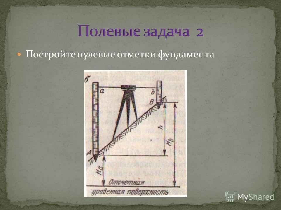 Постройте нулевые отметки фундамента