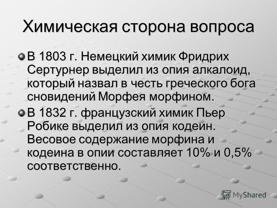 Химическая сторона вопроса В 1803 г. Немецкий химик Фридрих Сертурнер выделил из опия алкалоид, который назвал в честь греческого бога сновидений Морфея морфином. В 1832 г. французский химик Пьер Робике выделил из опия кодеин. Весовое содержание морф