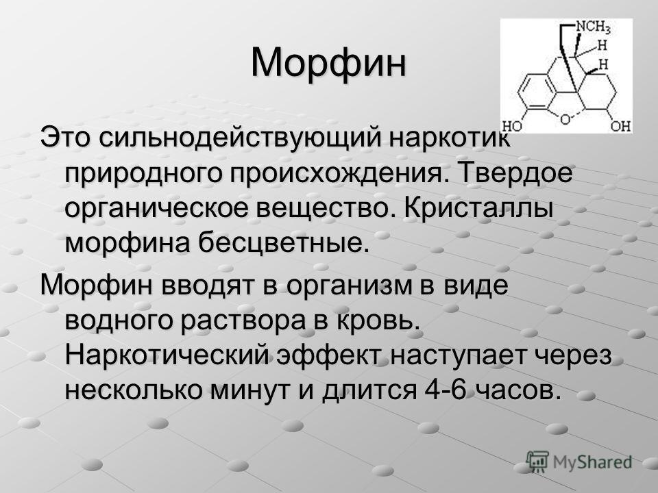 Морфин Это сильнодействующий наркотик природного происхождения. Твердое органическое вещество. Кристаллы морфина бесцветные. Морфин вводят в организм в виде водного раствора в кровь. Наркотический эффект наступает через несколько минут и длится 4-6 ч