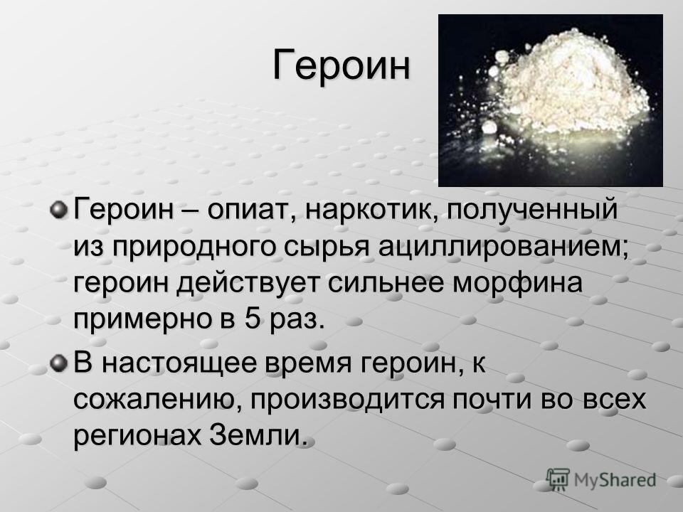Героин Героин – опиат, наркотик, полученный из природного сырья ациллированием; героин действует сильнее морфина примерно в 5 раз. В настоящее время героин, к сожалению, производится почти во всех регионах Земли.