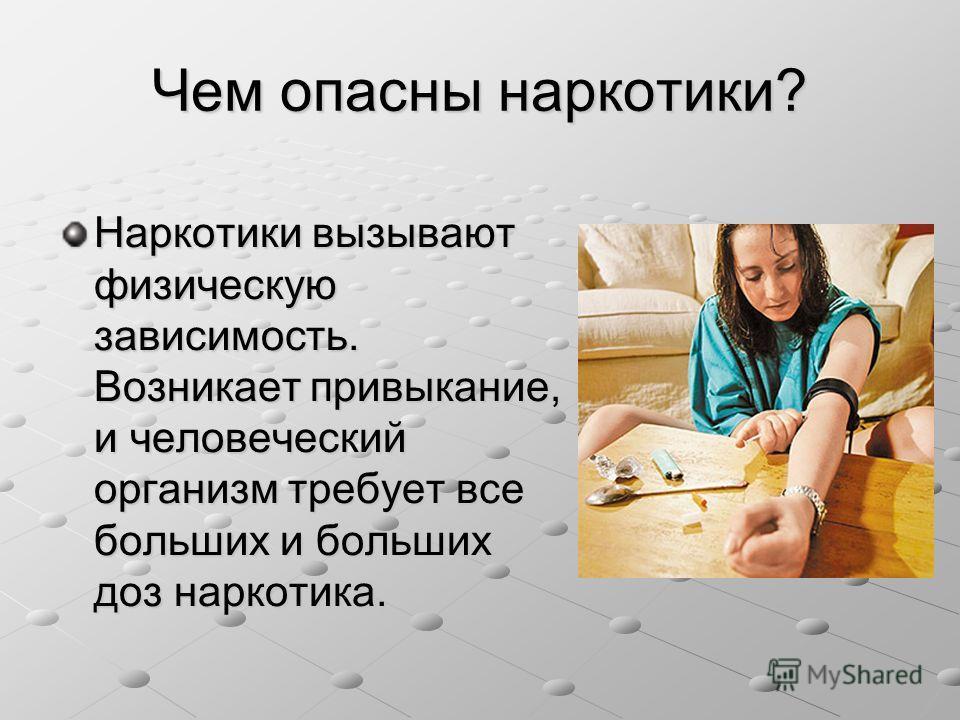 Чем опасны наркотики? Наркотики вызывают физическую зависимость. Возникает привыкание, и человеческий организм требует все больших и больших доз наркотика.