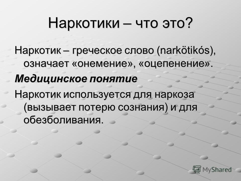 Наркотики – что это? Наркотик – греческое слово (narkötikós), означает «онемение», «оцепенение». Медицинское понятие Наркотик используется для наркоза (вызывает потерю сознания) и для обезболивания.