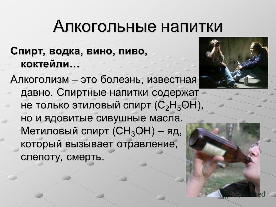 Алкогольные напитки Спирт, водка, вино, пиво, коктейли… Алкоголизм – это болезнь, известная давно. Спиртные напитки содержат не только этиловый спирт (C 2 H 5 OH), но и ядовитые сивушные масла. Метиловый спирт (CH 3 OH) – яд, который вызывает отравле