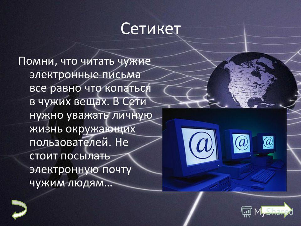 Сетикет Помни, что читать чужие электронные письма все равно что копаться в чужих вещах. В Сети нужно уважать личную жизнь окружающих пользователей. Не стоит посылать электронную почту чужим людям…