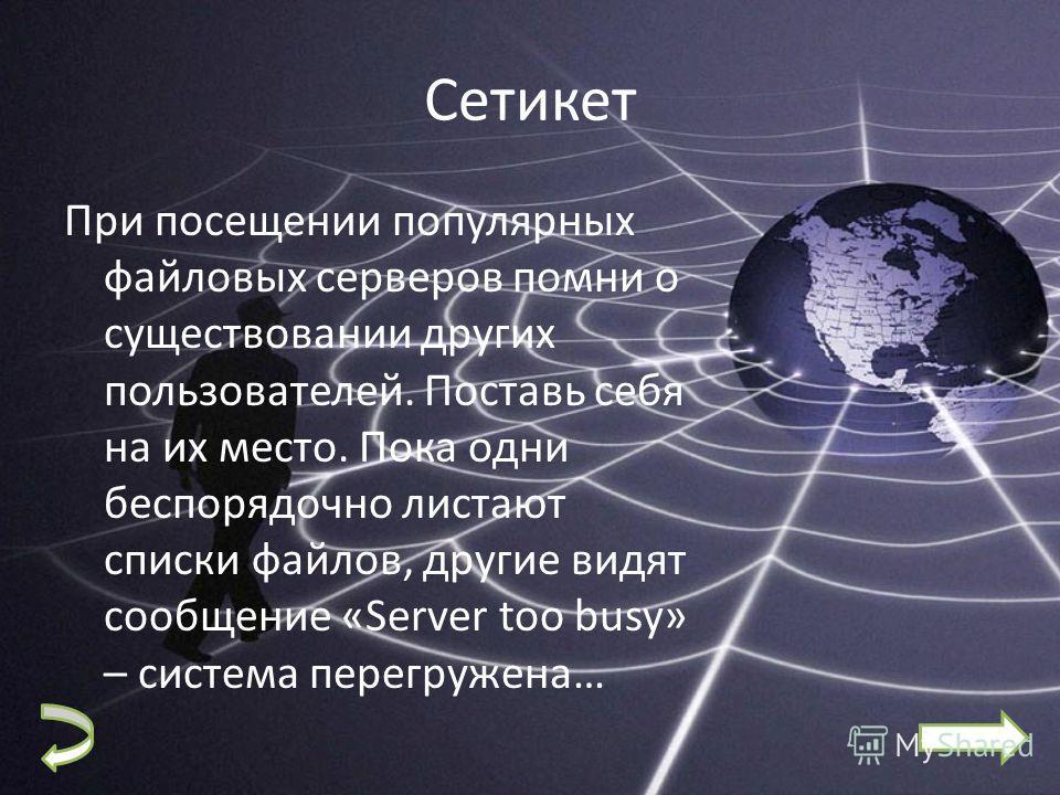 Сетикет При посещении популярных файловых серверов помни о существовании других пользователей. Поставь себя на их место. Пока одни беспорядочно листают списки файлов, другие видят сообщение «Server too busy» – система перегружена…