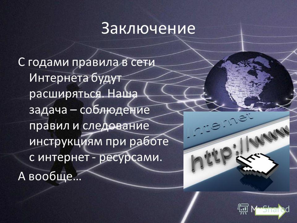 Заключение С годами правила в сети Интернета будут расширяться. Наша задача – соблюдение правил и следование инструкциям при работе с интернет - ресурсами. А вообще…