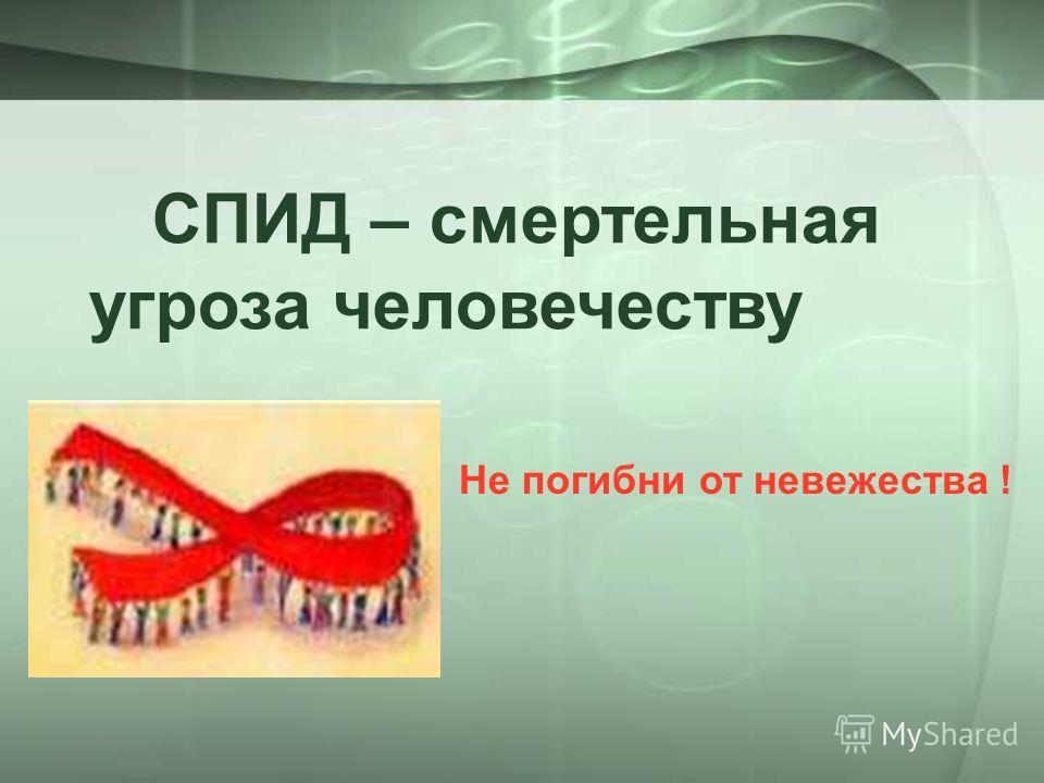 СПИД – смертельная угроза человечеству Не погибни от невежества !
