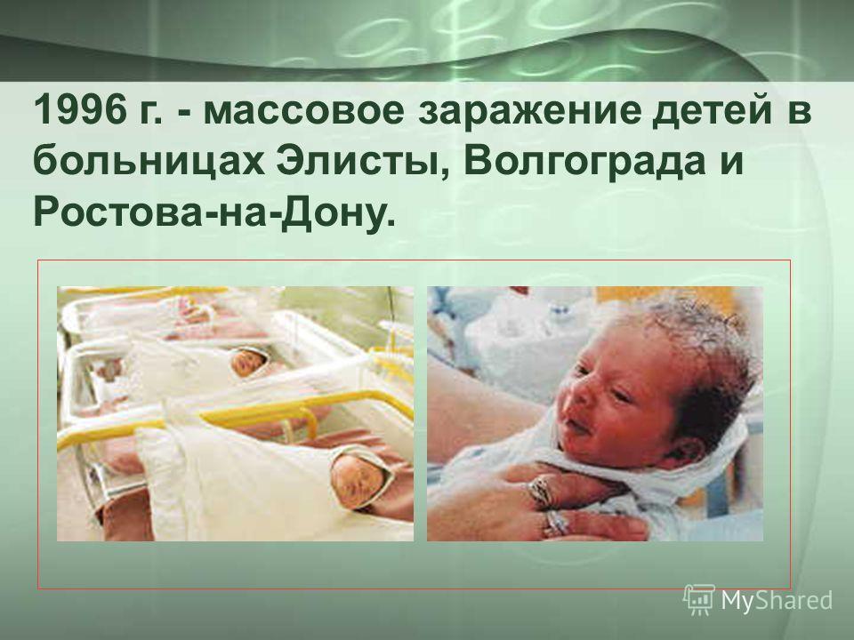 1996 г. - массовое заражение детей в больницах Элисты, Волгограда и Ростова-на-Дону.