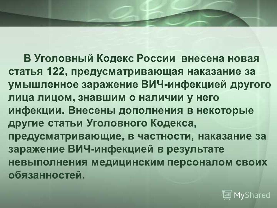 В Уголовный Кодекс России внесена новая статья 122, предусматривающая наказание за умышленное заражение ВИЧ-инфекцией другого лица лицом, знавшим о наличии у него инфекции. Внесены дополнения в некоторые другие статьи Уголовного Кодекса, предусматрив