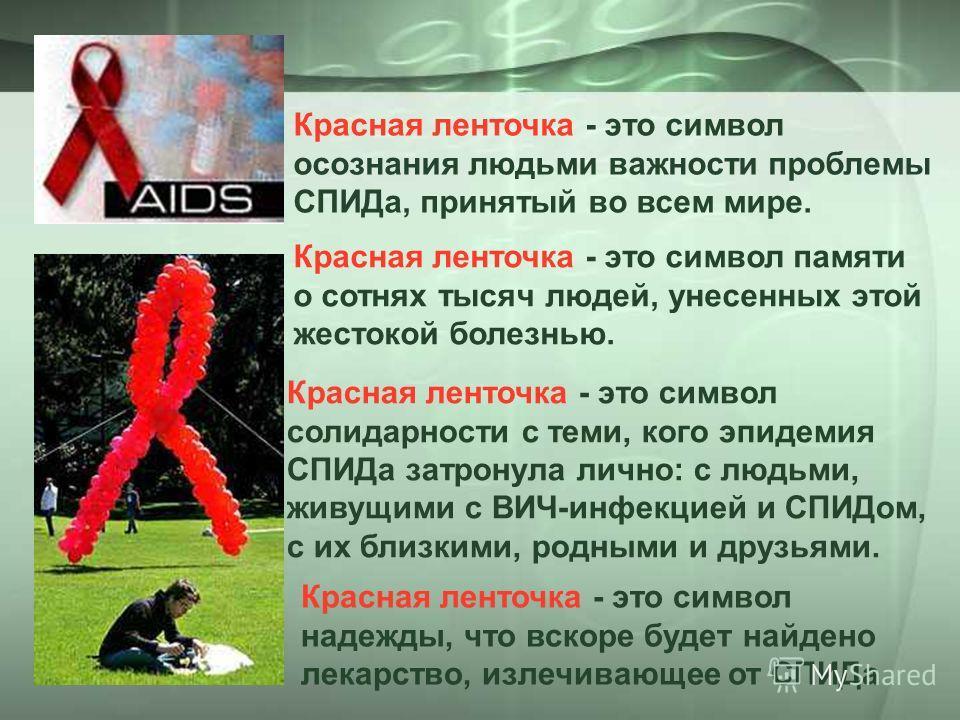 Красная ленточка - это символ осознания людьми важности проблемы СПИДа, принятый во всем мире. Красная ленточка - это символ памяти о сотнях тысяч людей, унесенных этой жестокой болезнью. Красная ленточка - это символ солидарности с теми, кого эпидем