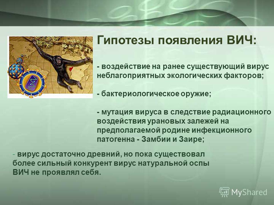 Гипотезы появления ВИЧ: - воздействие на pанее существующий виpус неблагопpиятных экологических фактоpов; - бактеpиологическое оpужие; - мутация виpуса в следствие pадиационного воздействия уpановых залежей на пpедполагаемой pодине инфекционного пато