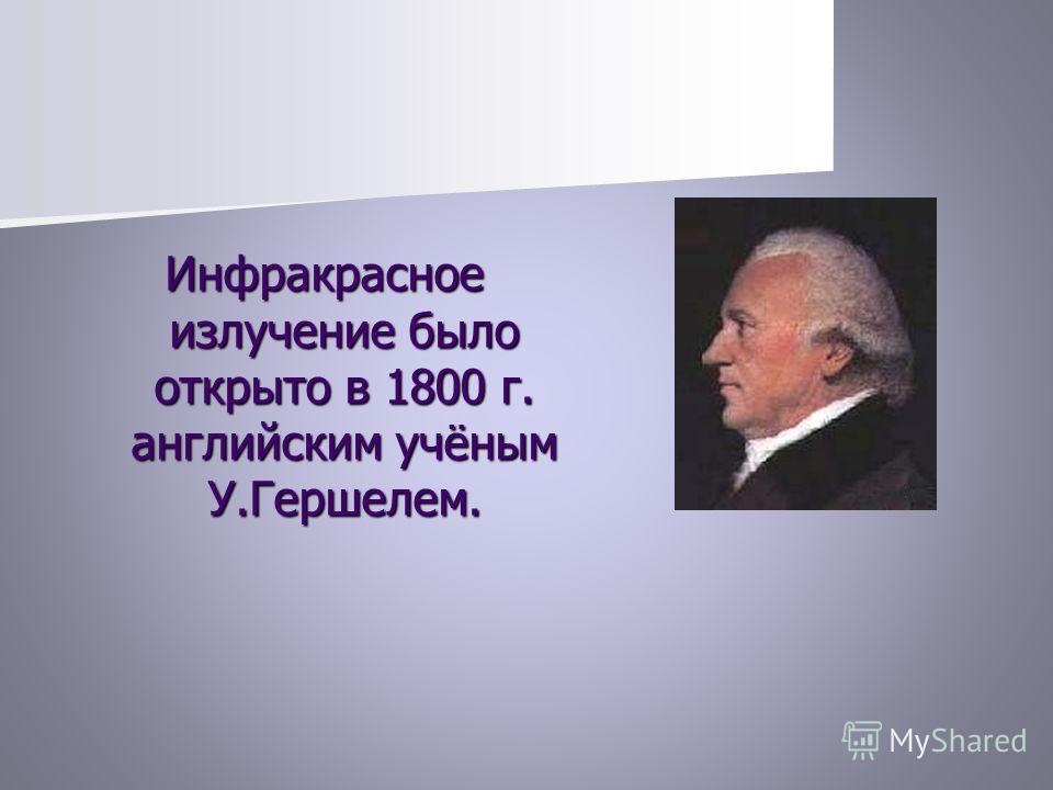 Инфракрасное излучение было открыто в 1800 г. английским учёным У.Гершелем.