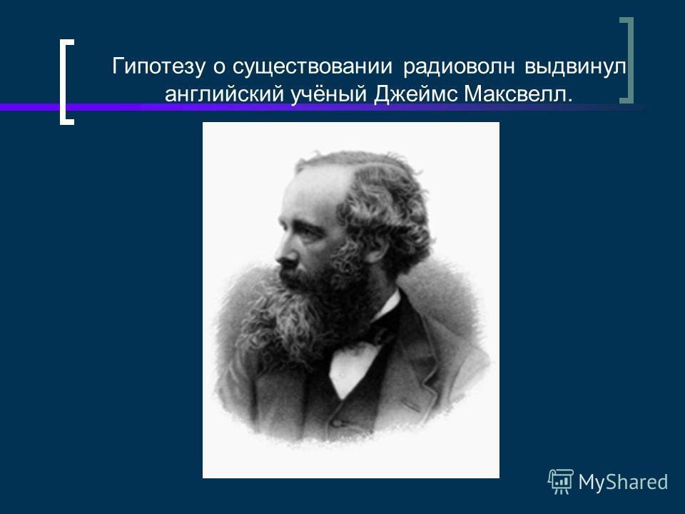 Гипотезу о существовании радиоволн выдвинул английский учёный Джеймс Максвелл.
