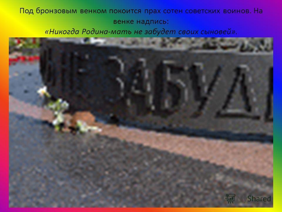 Под бронзовым венком покоится прах сотен советских воинов. На венке надпись: «Никогда Родина-мать не забудет своих сыновей».