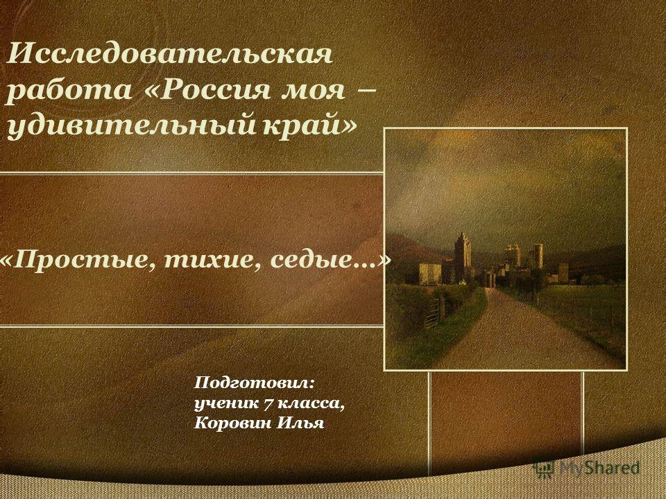 Исследовательская работа «Россия моя – удивительный край» «Простые, тихие, седые…» Подготовил: ученик 7 класса, Коровин Илья