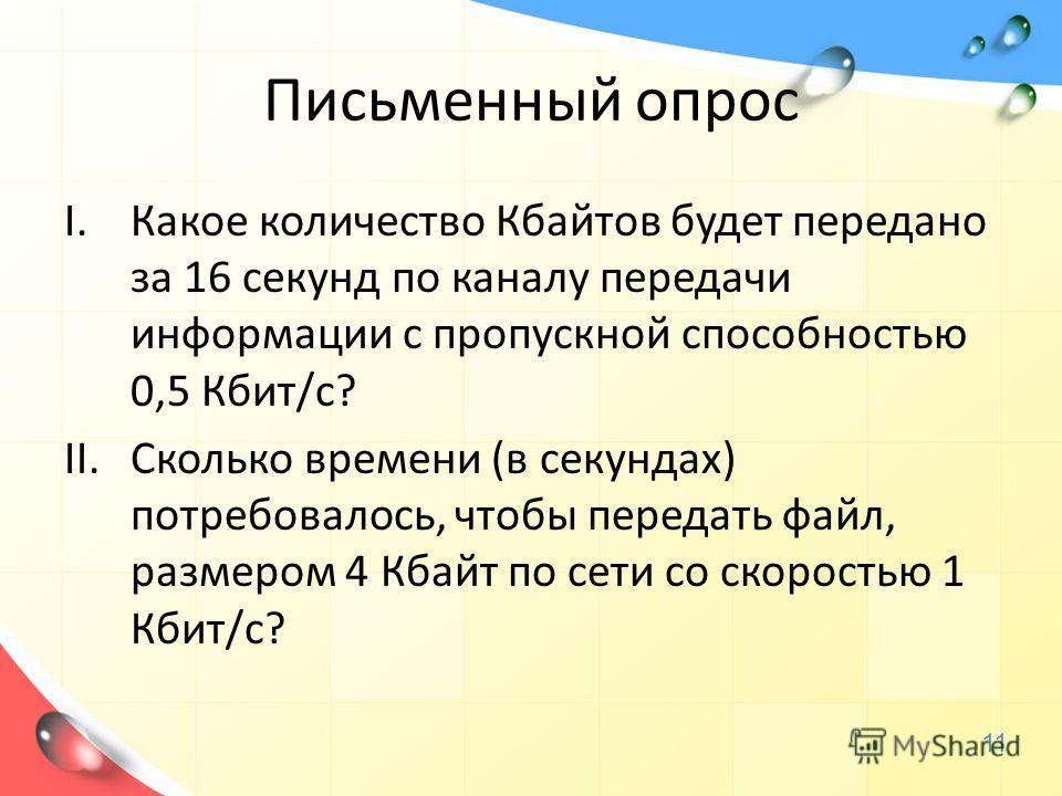 Письменный опрос I.Какое количество Кбайтов будет передано за 16 секунд по каналу передачи информации с пропускной способностью 0,5 Кбит/с? II.Сколько времени (в секундах) потребовалось, чтобы передать файл, размером 4 Кбайт по сети со скоростью 1 Кб